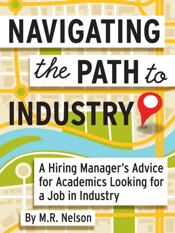 Navigating the Path to Industry - A Hiring Manager's Advice for Academics Looking for a Job in Industry ebook by M. R. Nelson