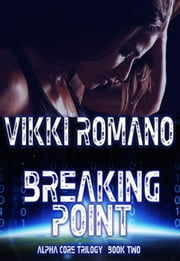 Breaking Point - Alpha Core Trilogy, #2 ebook by Vikki Romano