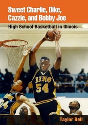 Sweet Charlie, Dike, Cazzie, and Bobby Joe - High School Basketball in Illinois ebook by Taylor H. A. Bell