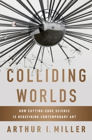 Colliding Worlds: How Cutting-Edge Science Is Redefining Contemporary Art ebook by Arthur I. Miller
