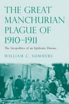 The Great Manchurian Plague of 1910-1911: The Geopolitics of an Epidemic Disease ebook by Dr. William C. Summers, M.D.