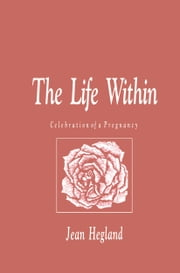 The Life Within - Celebration of a Pregnancy ebook by Jean Hegland