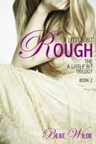 A Little Bit Rough - The A Little Bit Trilogy - Book 2 ebook by Bebe Wilde