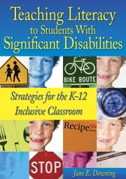 Teaching Literacy to Students With Significant Disabilities - Strategies for the K-12 Inclusive Classroom ebook by June E. Downing