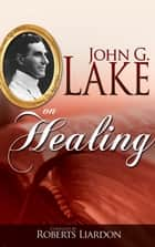 John G. Lake On Healing ebook by John G. Lake