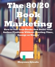 The 80/20 Book Marketing : How to Sell Your Books and Build Your Author Platform without Wasting Time, Energy or Money - Book Marketing For Authors Series ebook by Mayowa Ajisafe