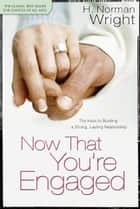 Now That You're Engaged - The Keys to Building a Strong, Lasting Relationship ebook by H. Norman Wright