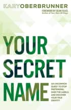 Your Secret Name - An Uncommon Quest to Stop Pretending, Shed the Labels, and Discover Your True Identity eBook by Kary Oberbrunner, Dean Fulks