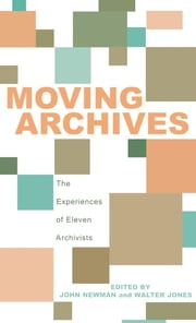 Moving Archives - The Experiences of Eleven Archivists ebook by John Newman,Walter Jones