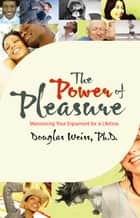 The Power of Pleasure - Maximizing Your Enjoyment for a Lifetime ebook by Douglas Weiss, Ph.D.