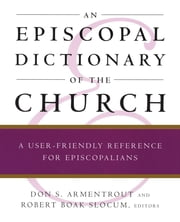 An Episcopal Dictionary of the Church - A User-Friendly Reference for Episcopalians ebook by Don S. Armentrout