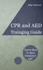 Cardio Pulmonary Resuscitation (CPR) and Automated External Defibrillation (AED) Training Guide ebook by Sally Pederson