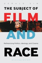 The Subject of Film and Race - Retheorizing Politics, Ideology, and Cinema ebook by PhD Gerald Sim