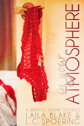 In Your Atmosphere - 6 erotic short stories ebook by L.C. Spoering,Laila Blake