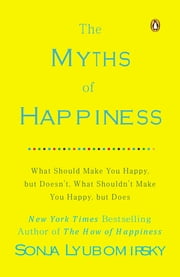 The Myths of Happiness - What Should Make You Happy, but Doesn't, What Shouldn't Make You Happy, but Does ebook by Sonja Lyubomirsky