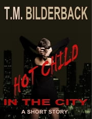 Hot Child In The City - A Short Story ebook by T. M. Bilderback