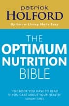 The Optimum Nutrition Bible - The Book You Have To Read If Your Care About Your Health ebook by Patrick Holford BSc, DipION, FBANT,...