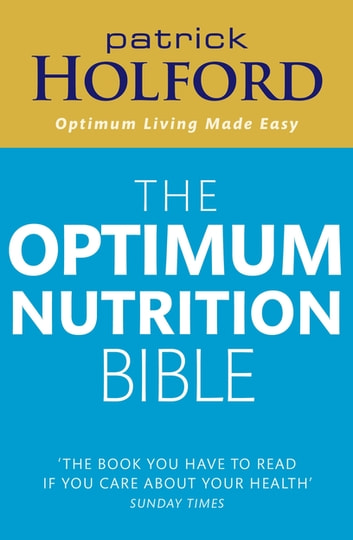 The Optimum Nutrition Bible - The Book You Have To Read If Your Care About Your Health eBook by Patrick Holford BSc, DipION, FBANT, NTCRP