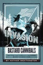 Invasion of the Bastard Cannibals ebook by Nathan Weathington