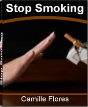 Stop Smoking - The Ultimate Guide for Stop Smoking Tips, Stop Smoking Hypnosis, Stop Smoking Benefits, Stop Smoking Help and Ways to Stop Smoking ebook by Camille Flores