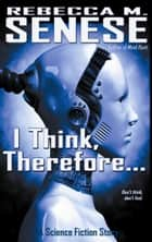 I Think, Therefore...: A Science Fiction Story ebook by Rebecca M. Senese