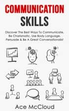 Communication Skills: Discover The Best Ways To Communicate, Be Charismatic, Use Body Language, Persuade & Be A Great Conversationalist ebook by Ace McCloud