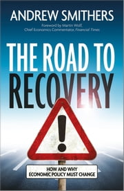 The Road to Recovery - How and Why Economic Policy Must Change ebook by Andrew Smithers