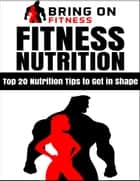 Fitness Nutrition: Top 20 Nutrition Tips to Get In Shape ebook by Bring On Fitness