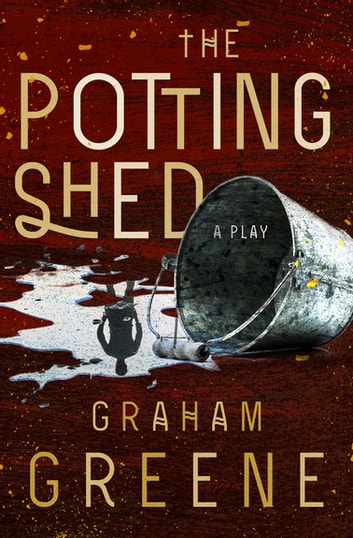 The Potting Shed - A Play eBook by Graham Greene
