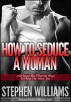 How To Seduce A Woman: Little Known But Effective Ways To Make Her Want You ebook by Stephen Williams
