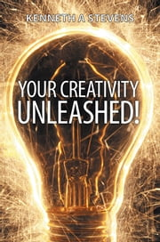 Your Creativity Unleashed! - Amplify Your Wealth and Revitalize your Creative Juices ebook by Kenneth A Stevens