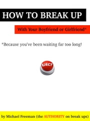 How to Break Up with Your Boyfriend or Girlfriend: Because you've been waiting far too long! ebook by Michael Freeman