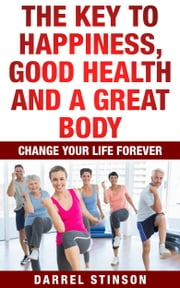 The Key to Happiness, Good Health and a Great Body ebook by Darrel Stinson