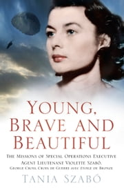 Young, Brave and Beautiful - The Missions of Special Operations Executive Agent Lieutenant Violette Szabô, George Cross, Croix avec Etoile de Bronze ebook by Tania Szabô