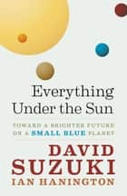 Everything Under the Sun - Toward a Brighter Future on a Small Blue Planet ebook by David Suzuki, Ian Hanington