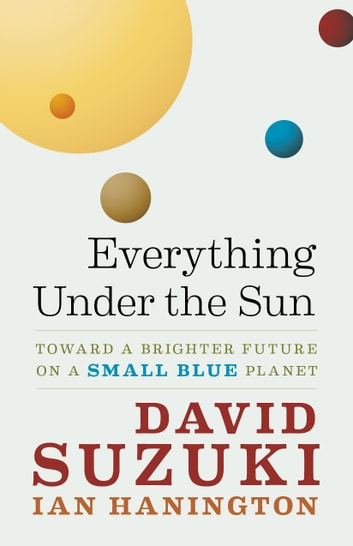 Everything Under the Sun - Toward a Brighter Future on a Small Blue Planet ebook by David Suzuki,Ian Hanington