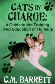 Cats in Charge: A Guide to the Training and Education of Humans ebook by C. M. Barrett