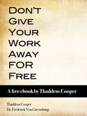 Don't Give Your Work Away For Free: A free ebook by Thaddeus Cooper ebook by Thaddeus Cooper