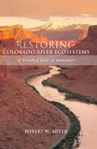 Restoring Colorado River Ecosystems - A Troubled Sense of Immensity ebook by Robert W. Adler