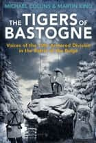 The Tigers of Bastogne - Voices of the 10th Armored Division in the Battle of the Bulge ebook by Michael Collins, Martin King