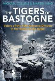 The Tigers of Bastogne - Voices of the 10th Armored Division in the Battle of the Bulge ebook by Michael Collins,Martin King