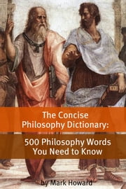 The Concise Philosophy Dictionary - 500 Philosophy Words You Need to Know ebook by Mark Howard