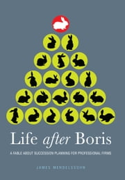 Life after Boris - A FABLE ABOUT SUCCESSION PLANNING FOR PROFESSIONAL FIRMS ebook by James Mendelssohn
