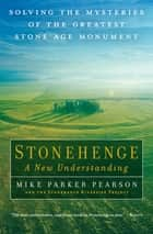 Stonehenge: A New Understanding - Solving the Mysteries of the Greatest Stone Age Monument eBook by Mike Parker Pearson, The Stonehenge Riverside Project
