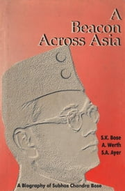 A Beacon Across Asia: A Biography of Subhas Chandra Bose ebook by Sisir K Bose; Alexander Werth; S A Ayer