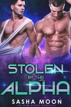 Stolen By The Alpha - MM Alpha Omega Fated Mates Mpreg Shifter ebook by Sasha Moon