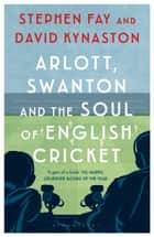 Arlott, Swanton and the Soul of English Cricket ebook by Stephen Fay, David Kynaston