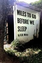 Miles To Go Before We Sleep ebook by K.M. White
