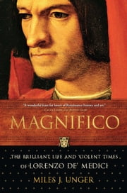 Magnifico - The Brilliant Life and Violent Times of Lorenzo de' Medici ebook by Miles J. Unger