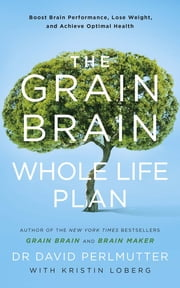 The Grain Brain Whole Life Plan - Boost Brain Performance, Lose Weight, and Achieve Optimal Health ebook by David Perlmutter